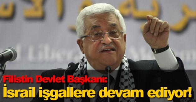 Filistin Devlet Başkanı: 'İsrail işgallere devam ediyor!'