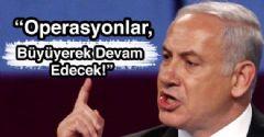 Netanyahu: 'Operasyonlar Büyüyerek Devam Edecek'