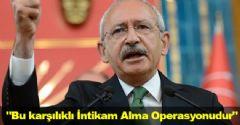 Kılıçdaroğlu: 'Bu karşılıklı İntikam Alma Operasyonudur'