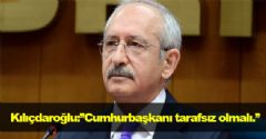 Kılıçdaroğlu: ''Cumhurbaşkanı tarafsız olmalıdır.''