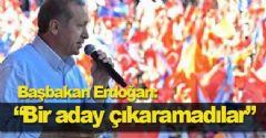 """Başbakan Erdoğan: """"Bir aday çıkaramadılar"""""""