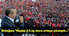 Erdoğan: ''Keşke 2-3 ay önce ortaya çıksaydı...''