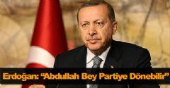 Erdoğan: 'Abdullah Bey Partiye Dönebilir'