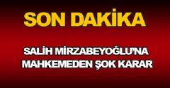 Salih Mirzabeyoğlu'na Mahkemeden Şok Karar