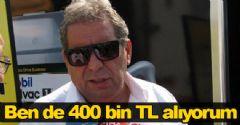 'Ben de 400 bin TL alıyorum'