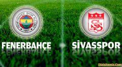 Fenerbahçe - Sivasspor İlk 11'ler Belli Oldu (Maçın Ayrıntıları)