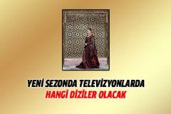 Yeni Sezonda Televizyonlarda Hangi Diziler Olacak