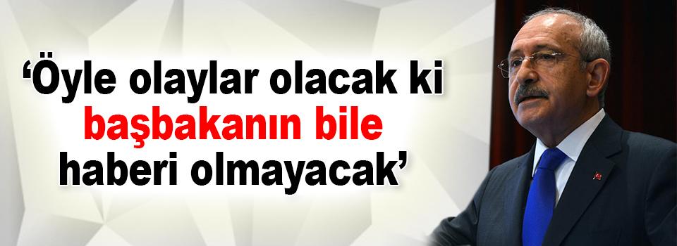 Kılıçdaroğlu: Öyle olaylar olacak ki, başbakanın bile haberi olmayacak