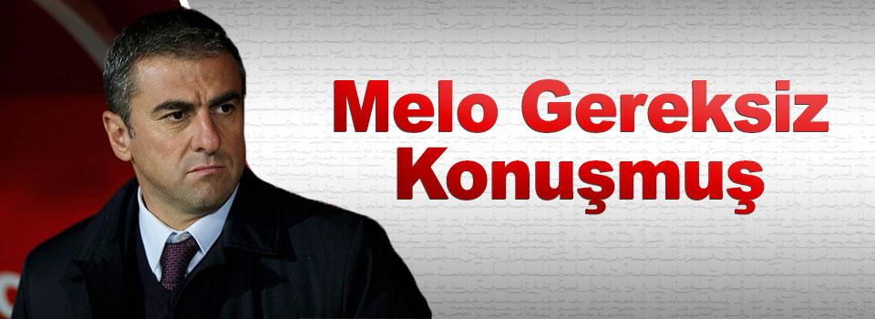 Hamza Hamzaoğlu: Melo Gereksiz Konuşmuş