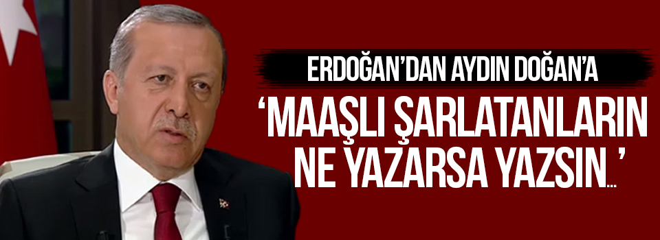 Erdoğan'dan Aydın Doğan'a: Maaşlı Şarlatanların Ne Yazarsa Yazsın