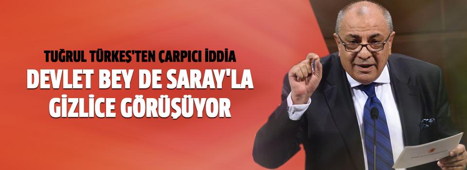 Tuğrul Türkeş: Devlet Bey De Saray'la Gizlice Görüşüyor