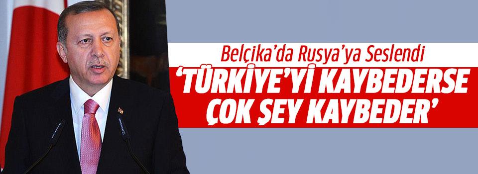 Erdoğan: Rusya Türkiye'yi Kaybederse Çok Şey Kaybeder