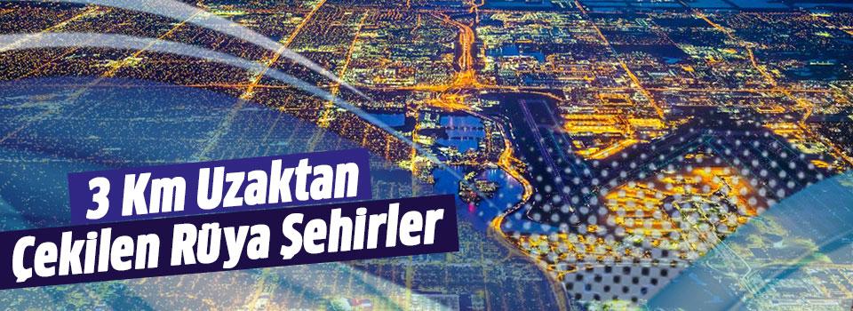 3 Km Yüksekten Çekilmiş Rüya Şehirler