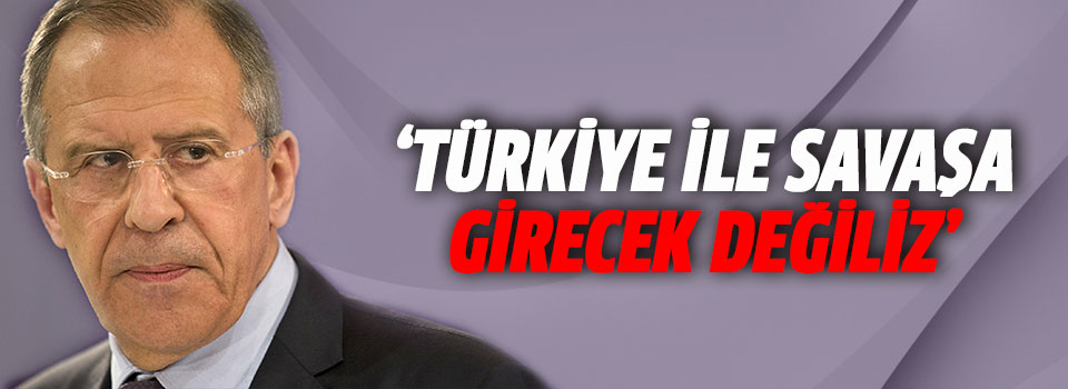 Lavrov: Türkiye'yle Savaşa Girecek Değiliz