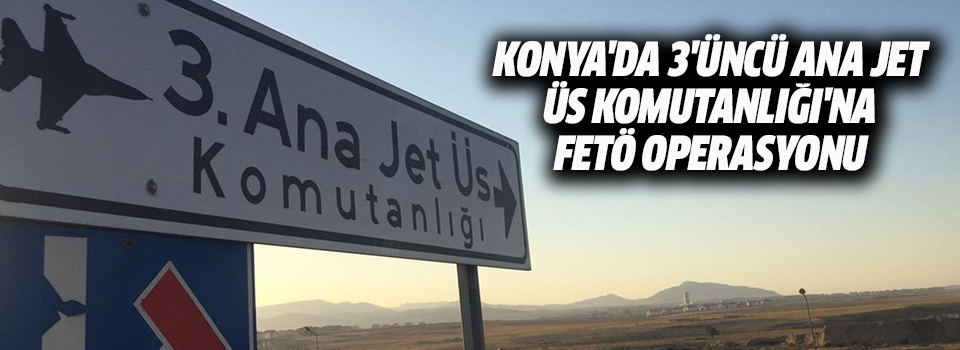 Konya'da 3'üncü Ana Jet Üs Komutanlığı'na FETÖ Operasyonu